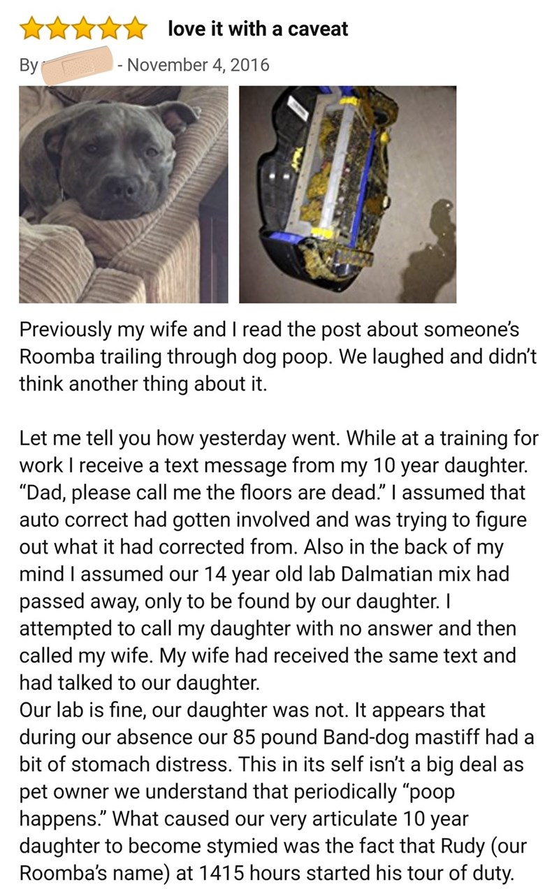 "Text - love it with a caveat - November 4, 2016 Вy Previously my wife and I read the post about someone's Roomba trailing through dog poop. We laughed and didn't think another thing about it. Let me tell you how yesterday went. While at a training for work I receive a text message from my 10 year daughter. ""Dad, please call me the floors are dead."" I assumed that auto correct had gotten involved and was trying to figure out what it had corrected from. Also in the back of my mind I assumed our 14"