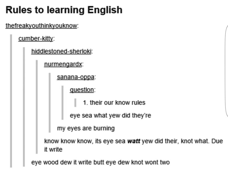 Text - Rules to learning English thefreakyouthinkyouknow cumber-kitty: hiddlestoned-sherloki nurmengardx sanana-oppa questlon 1. their our know rules eye sea what yew did they're my eyes are burning know know know, its eye sea watt yew did their, knot what. Due it write eye wood dew it write butt eye dew knot wont two