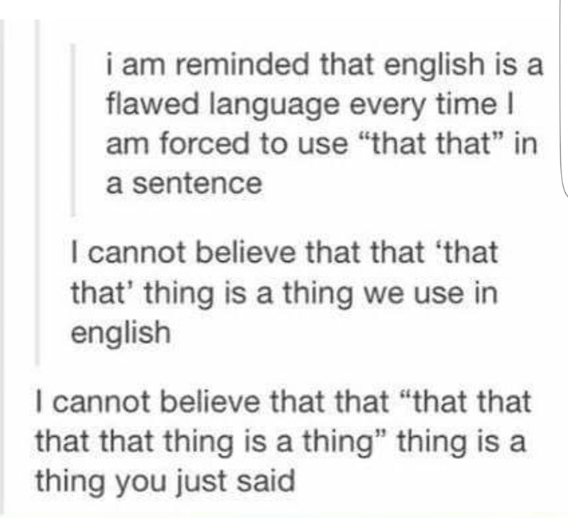"""Text - i am reminded that english is flawed language every time I am forced to use """"that that"""" in a sentence I cannot believe that that that that' thing is a thing we use in english I cannot believe that that """"that that that that thing is a thing"""" thing is a thing you just said"""