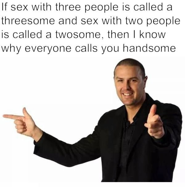 Dank meme of why everyone calls you handsome.