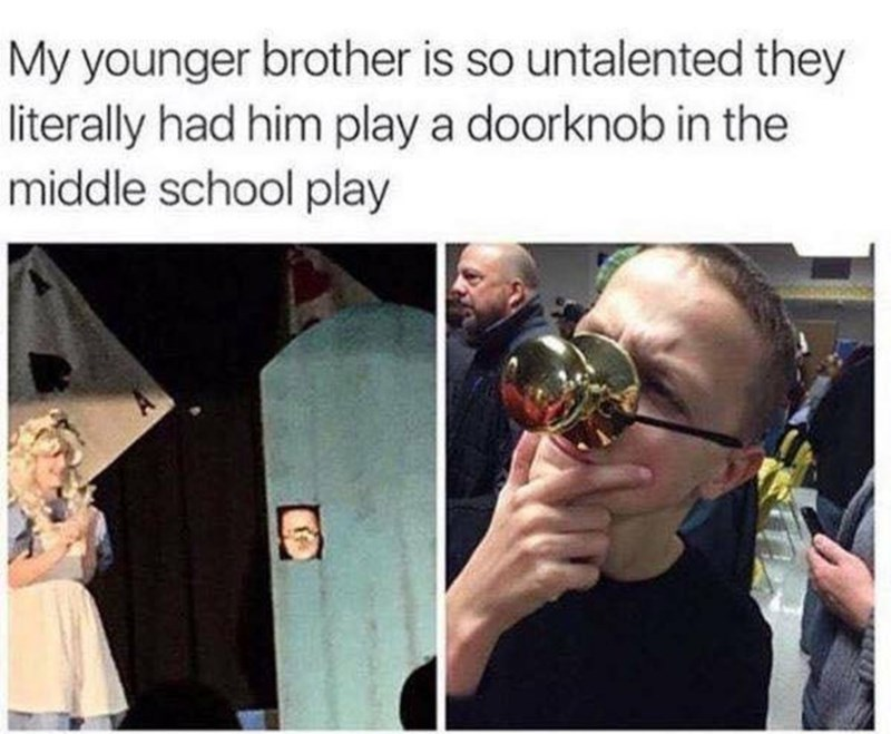 Meme of brother who played a door knob in the school play, he as more talents folks, he can do so much more.