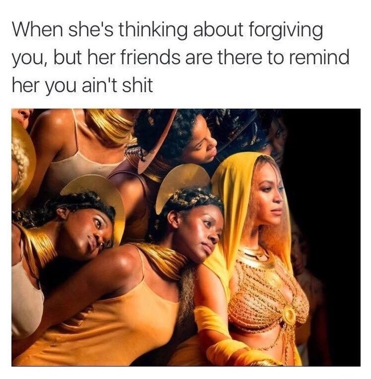 People - When she's thinking about forgiving you, but her friends are there to remind her you ain't shit
