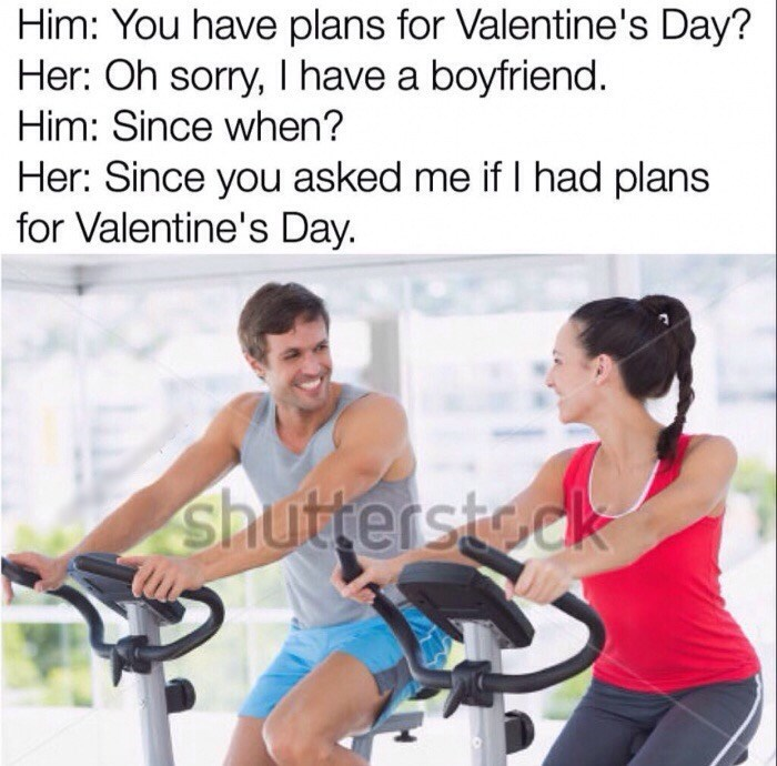 Exercise machine - Him: You have plans for Valentine's Day? Her: Oh sorry, I have a boyfriend Him: Since when? Her: Since you asked me if I had plans for Valentine's Day. shuttersteck