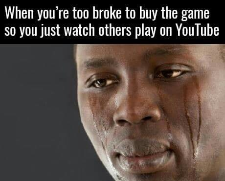 Face - When you're too broke to buy the game so you just watch others play on YouTube