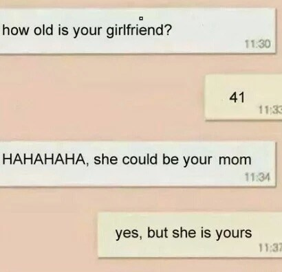 Text - how old is your girlfriend? 11.30 11:3 HAHAHAHA, she could be your mom 11:34 yes, but she is yours 11:3 41