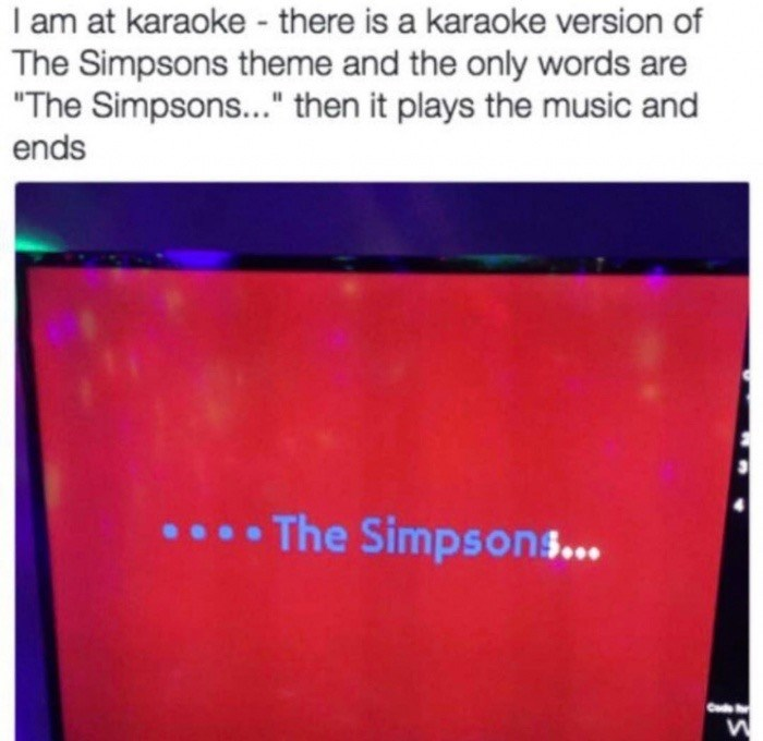 """Text - I am at karaoke - there is a karaoke version of The Simpsons theme and the only words are """"The Simpsons..."""" then it plays the music and ends ...The Simpsong... Co"""