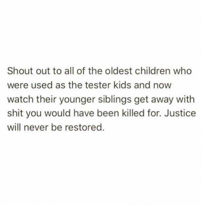 Text - Shout out to all of the oldest children who were used as the tester kids and now watch their younger siblings get away with shit you would have been killed for. Justice will never be restored.