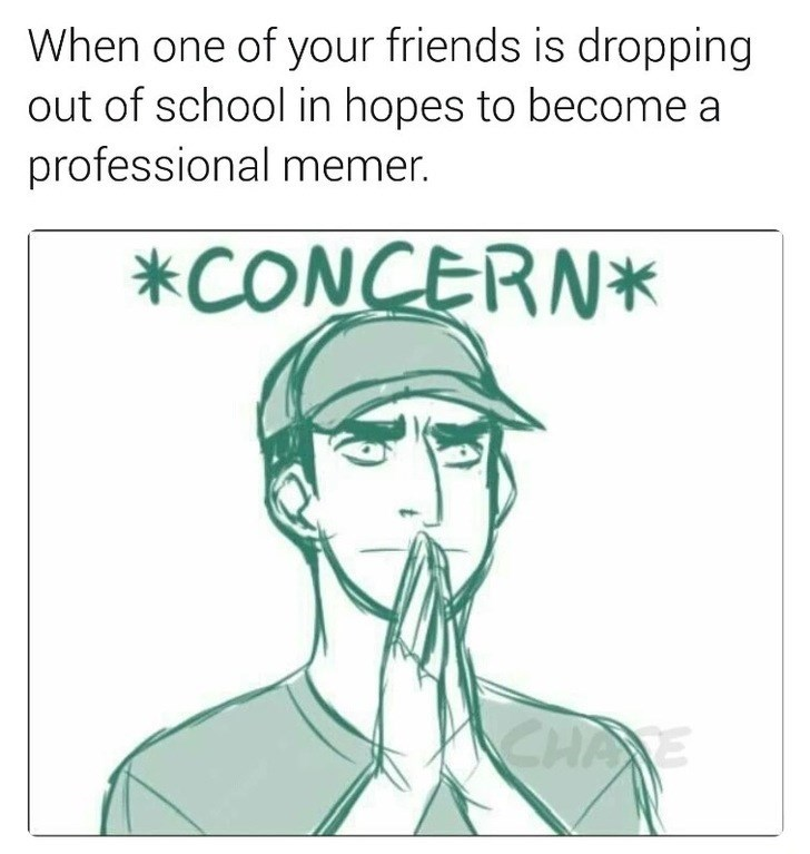 Face - When one of your friends is dropping out of school in hopes to become a professional memer. *CONCERN* CHA E