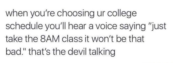 """Text - when you're choosing ur college schedule you'll hear a voice saying """"just take the 8AM class it won't be that bad."""" that's the devil talking"""