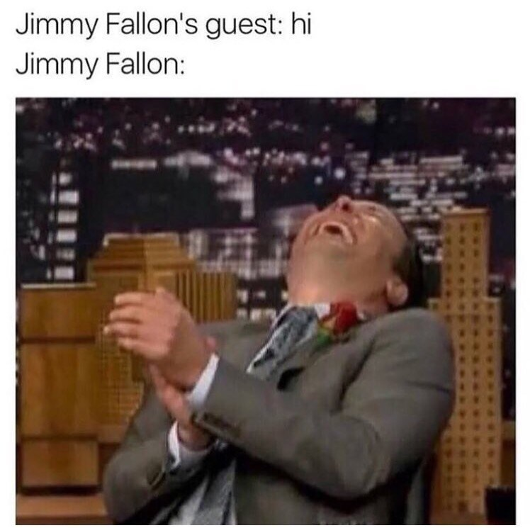Dank meme about how Jimmy Fallon cracks up at everything his guests say.