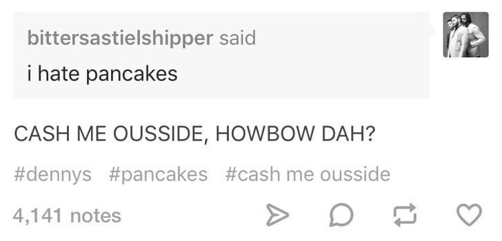 Text - bittersastielshipper said i hate pancakes CASH ME OUSSIDE, HOWBOW DAH? #dennys #pancakes #cash me ousside 4,141 notes
