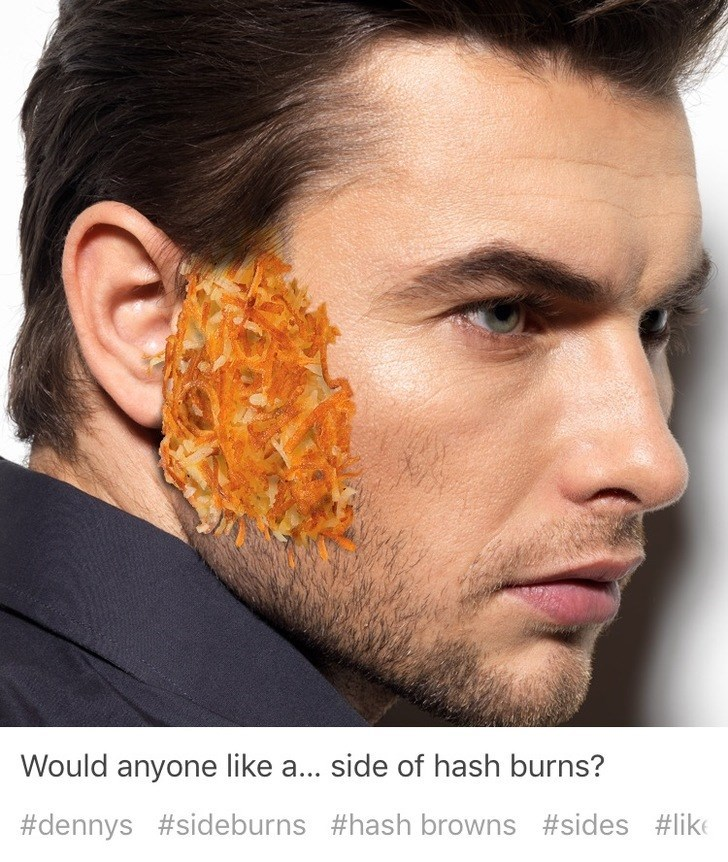 Face - Would anyone like a... side of hash burns? #dennys #sideburns #hash browns #sides #like