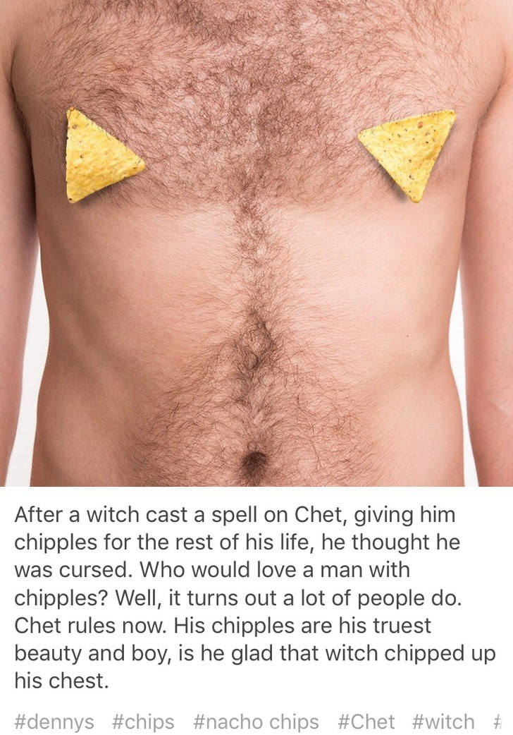 Skin - After a witch cast a spell on Chet, giving him chipples for the rest of his life, he thought he was cursed. Who would love a man with chipples? Well, it turns out a lot of people do. Chet rules now. His chipples are his truest beauty and boy, is he glad that witch chipped up his chest. #dennys #chips #nacho chips #Chet #witch #