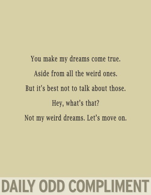 Text - You make my dreams come true. Aside from all the weird ones. But it's best not to talk about those. Hey, what's that? Not my weird dreams. Let's move on. DAILY ODD COMPLIMENT