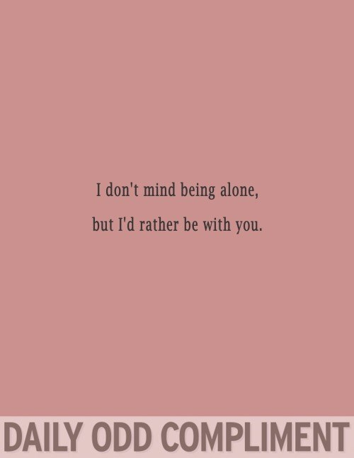 Text - I don't mind being alone, but I'd rather be with you. DAILY ODD COMPLIMENT