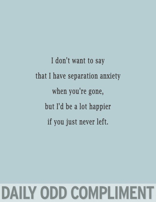 Text - I don't want to say that I have separation anxiety when you're gone, but I'd be a lot happier if you just never left. DAILY ODD COMPLIMENT
