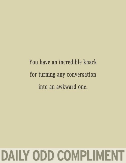 Text - You have an incredible knack for turning any conversation into an awkward one. DAILY ODD COMPLIMENT