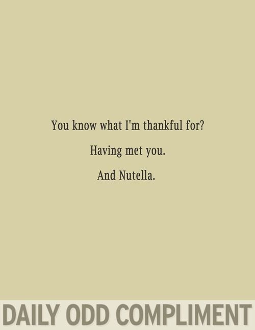 Text - You know what I'm thankful for? Having met you. And Nutella. DAILY ODD COMPLIMENT