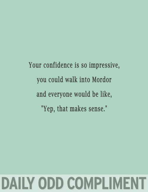 "Text - Your confidence is so impressive, you could walk into Mordor and everyone would be like, ""Yep, that makes sense."" DAILY ODD COMPLIMENT"
