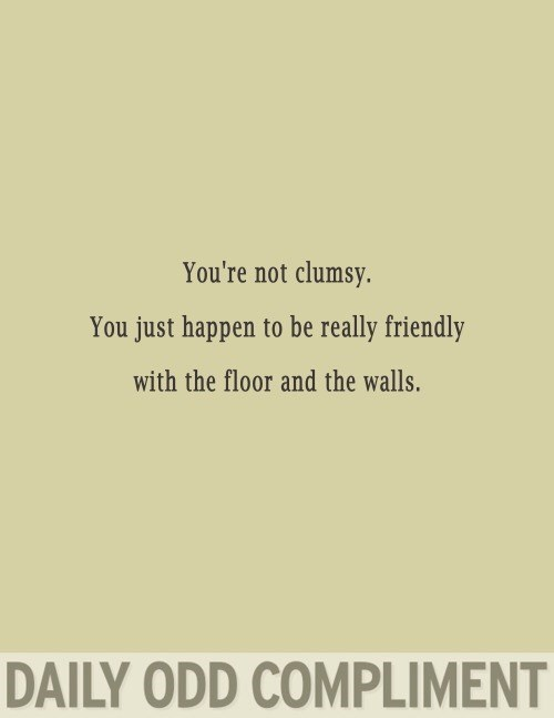 Text - You're not clumsy. You just happen to be really friendly with the floor and the walls. DAILY ODD COMPLIMENT