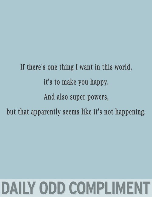 Text - If there's one thing I want in this world, it's to make you happy. And also super powers, but that apparently seems like it's not happening. DAILY ODD COMPLIMENT