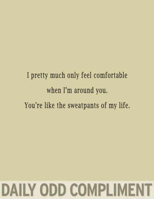 Text - I pretty much only feel comfortable when I'm around you. You're like the sweatpants of my life. DAILY ODD COMPLIMENT