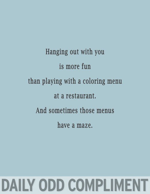 Text - Hanging out with you is more fun than playing with a coloring menu at a restaurant. And sometimes those menus have a maze. DAILY ODD COMPLIMENT