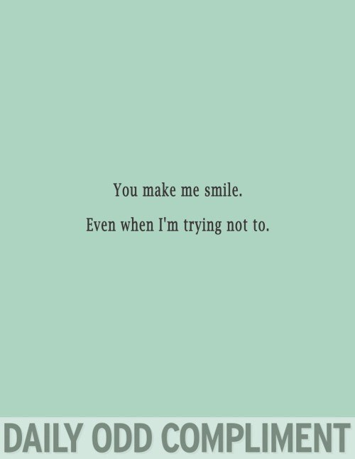 Text - You make me smile. Even when I'm trying not to. DAILY ODD COMPLIMENT