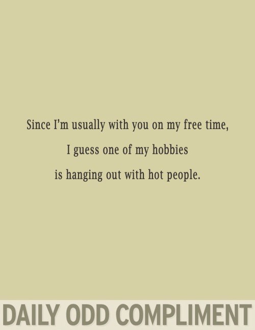 Text - Since I'm usually with you on my free time, I guess one of my hobbies is hanging out with hot people. DAILY ODD COMPLIMENT