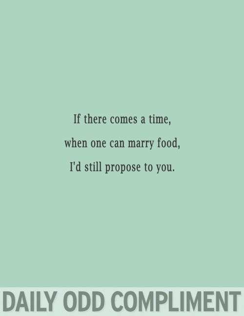 Text - If there comes a time, when one can marry food, I'd still propose to you. DAILY ODD COMPLIMENT