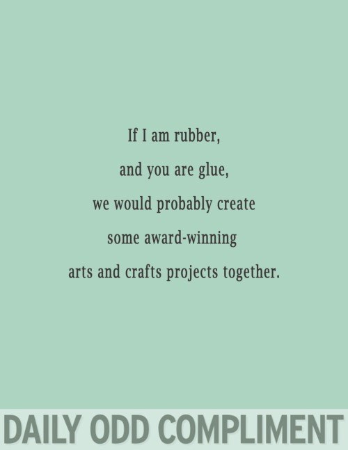 Text - If I am rubber, and you are glue, we would probably create some award-winning arts and crafts projects together. DAILY ODD COMPLIMENT