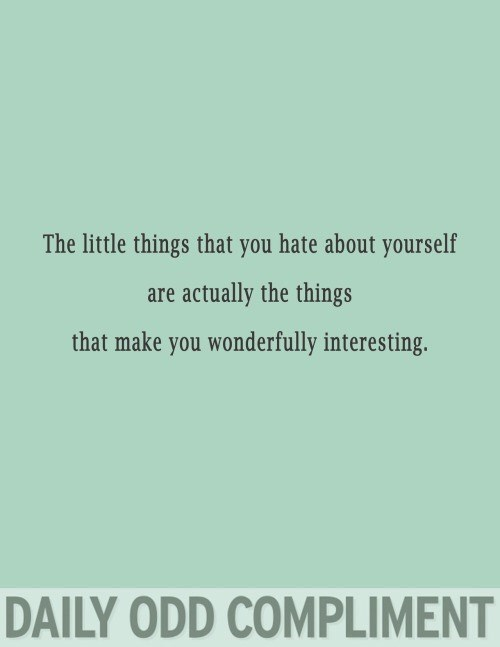 Text - The little things that you hate about yourself are actually the things that make you wonderfully interesting. DAILY ODD COMPLIMENT