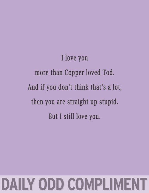 Text - I love you more than Copper loved Tod. And if you don't think that's a lot, then you are straight up stupid. But I still love you. DAILY ODD COMPLIMENT