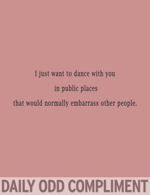 Text - I just want to dance with you in public places that would normally embarrass other people. DAILY ODD COMPLIMENT