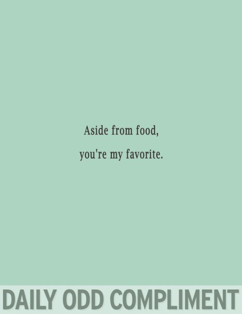 Text - Aside from food, you're my favorite. DAILY ODD COMPLIMENT