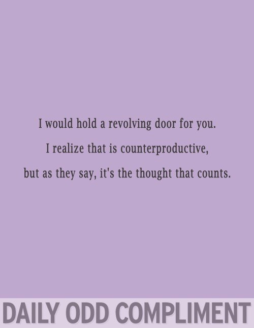 Text - I would hold a revolving door for you. I realize that is counterproductive, but as they say, it's the thought that counts. DAILY ODD COMPLIMENT