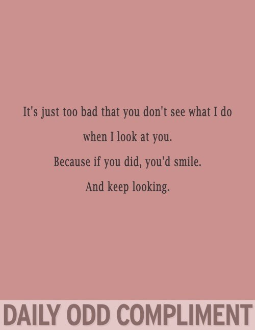 Text - It's just too bad that you don't see what I do when I look at you. Because if you did, you'd smile. And keep looking. DAILY ODD COMPLIMENT