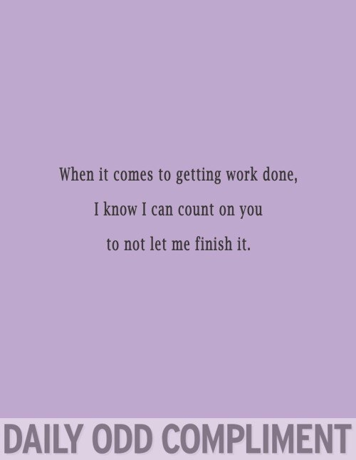 Text - When it comes to getting work done, I know I can count on you to not let me finish it. DAILY ODD COMPLIMENT