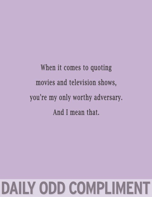 Text - When it comes to quoting movies and television shows, you're my only worthy adversary. And I mean that. DAILY ODD COMPLIMENT