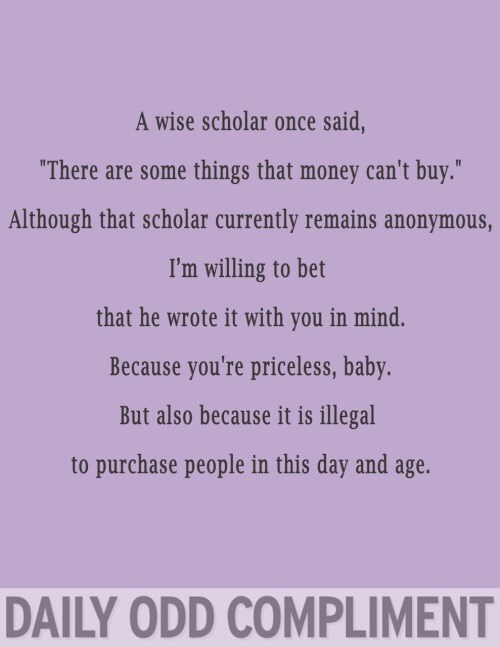 "Text - A wise scholar once said, ""There are some things that money can't buy."" Although that scholar currently remains anonymous, I'm willing to bet that he wrote it with you in mind. Because you're priceless, baby But also because it is illegal to purchase people in this day and age. DAILY ODD COMPLIMENT"