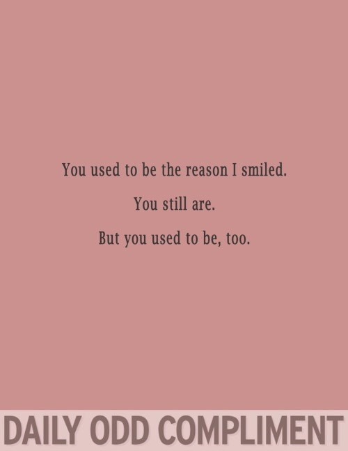Text - You used to be the reason I smiled. You still are. But you used to be, too. DAILY ODD COMPLIMENT
