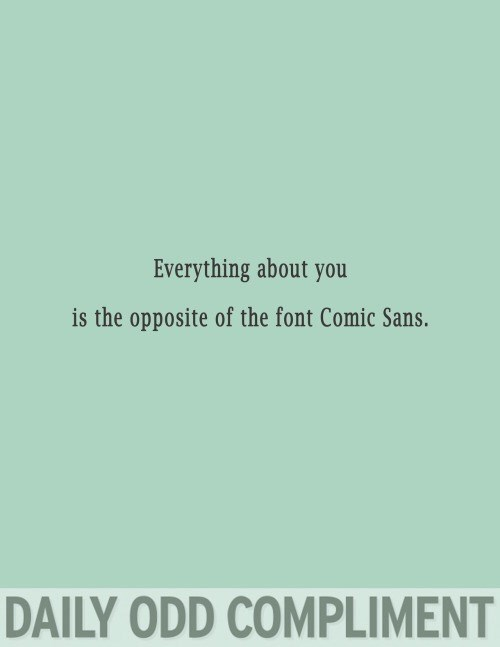 Text - Everything about you is the opposite of the font Comic Sans. DAILY ODD COMPLIMENT