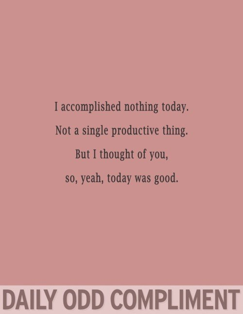 Text - I accomplished nothing today. Not a single productive thing. But I thought of you, so, yeah, today was good. DAILY ODD COMPLIMENT