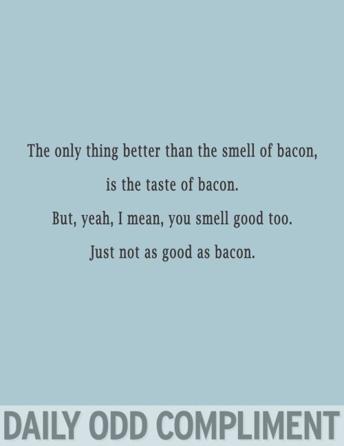 Text - The only thing better than the smell of bacon, is the taste of bacon. But,yeah, I mean, you smell good too. Just not as good as bacon. DAILY ODD COMPLIMENT