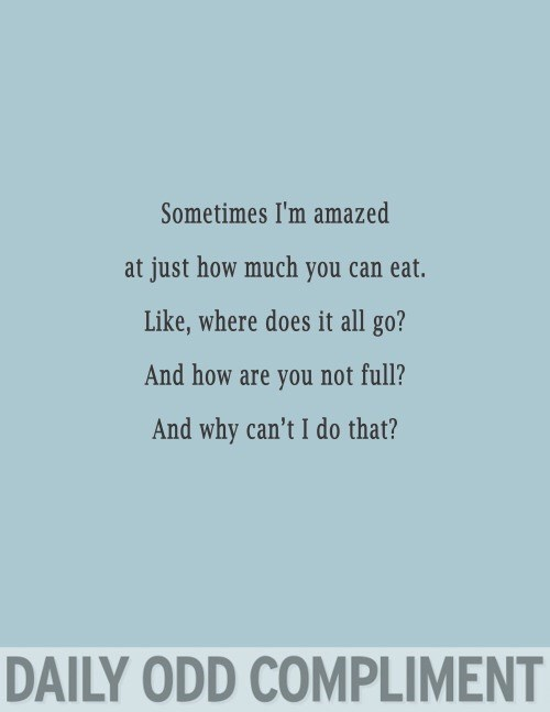 Text - Sometimes I'm amazed at just how much you can eat. Like, where does it all go? And how are you not full? And why can't I do that? DAILY ODD COMPLIMENT