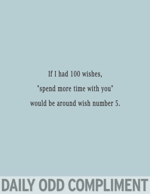 "Text - If I had 100 wishes, ""spend more time with you"" would be around wish number 5. DAILY ODD COMPLIMENT"