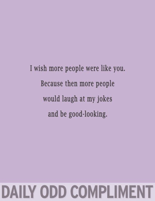 Text - I wish more people were like you. Because then more people would laugh at my jokes and be good-looking. DAILY ODD COMPLIMENT