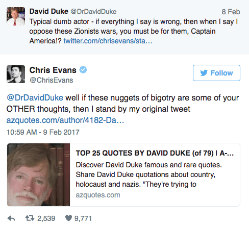 Text - David Duke @DrDavidDuke 8 Feb Typical dumb actor - if everything I say is wrong, then when I say I oppose these Zionists wars, you must be for them, Captain America!? twitter.com/chrisevans/sta... Chris Evans Follow @ChrisEvans @DrDavidDuke well if these nuggets of bigotry are some of your OTHER thoughts, then I stand by my original tweet azquotes.com/author/4182-Da... 10:59 AM -9 Feb 2017 TOP 25 QUOTES BY DAVID DUKE (of 79)I A... Discover David Duke famous and rare quotes. Share David Du