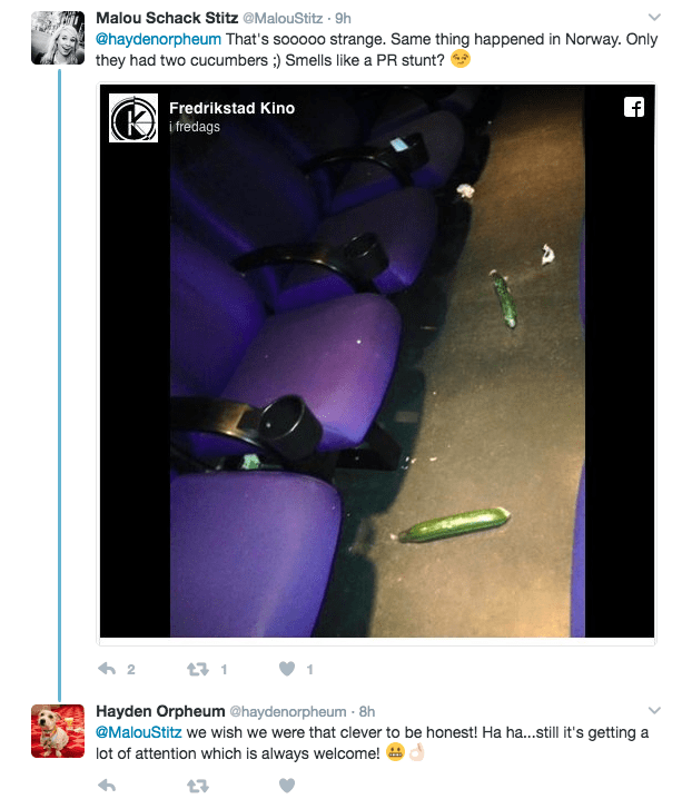 Text - Malou Schack Stitz @MalouStitz 9h @haydenorpheum That's sooooo strange. Same thing happened in Norway. Only they had two cucumbers ) Smells like a PR stunt? Fredrikstad Kino i fredags 2 t31 Hayden Orpheum @haydenorpheum 8h @MalouStitz we wish we were that clever to be honest! Ha ha...still it's getting a lot of attention which is always welcome!