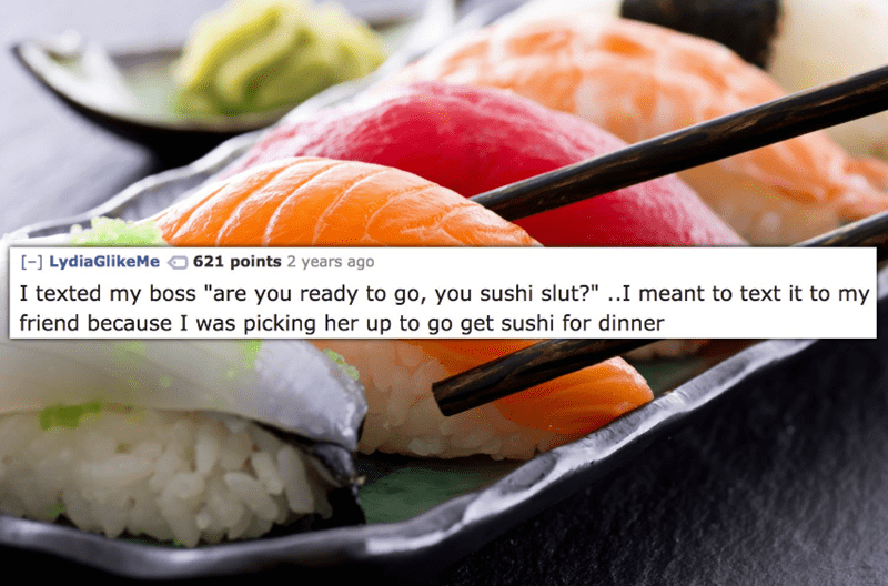 """Dish - [ LydiaGlikeMe 621 points 2 years ago I texted my boss """"are you ready to go, you sushi slut?"""" ..I meant to text it to my friend because I was picking her up to go get sushi for dinner"""